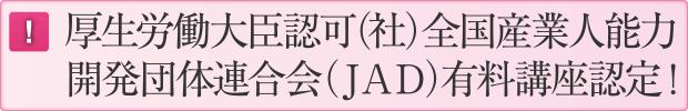 厚生労働大臣認可(社)全国産業人能力開発団体連合会(JAD)有料講座認定!